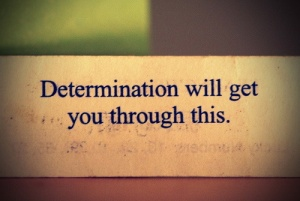 Determination-will-get-you-through-this.